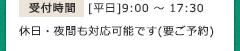 受付時間 [平日]9:00~17:30 休日・夜間も対応可能です(要ご予約)